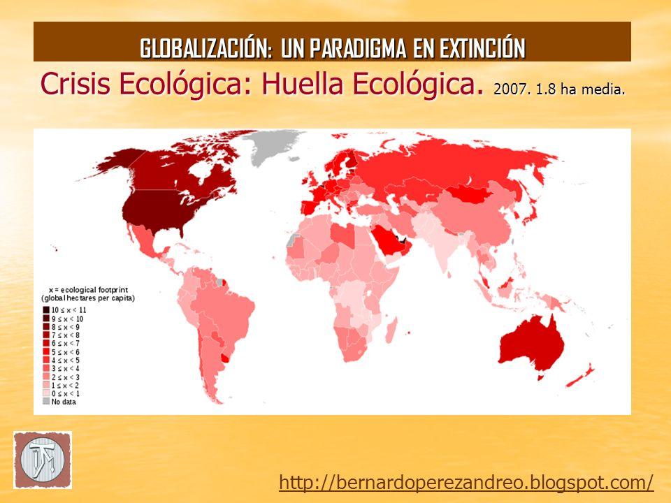 Crisis Ecológica: Huella Ecológica. 2007. 1.8 ha media. http://bernardoperezandreo.blogspot.com/ GLOBALIZACIÓN: UN PARADIGMA EN EXTINCIÓN