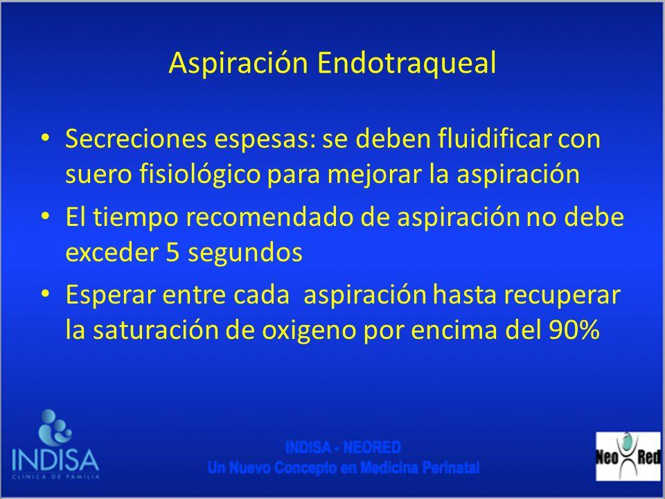 Aspiración Endotraqueal Secreciones espesas: se deben fluidificar con suero fisiológico para mejorar la aspiración El tiempo recomendado de aspiración