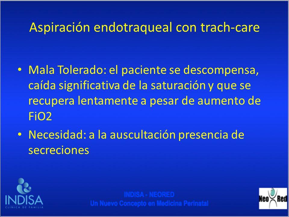 Aspiración endotraqueal con trach-care Mala Tolerado: el paciente se descompensa, caída significativa de la saturación y que se recupera lentamente a