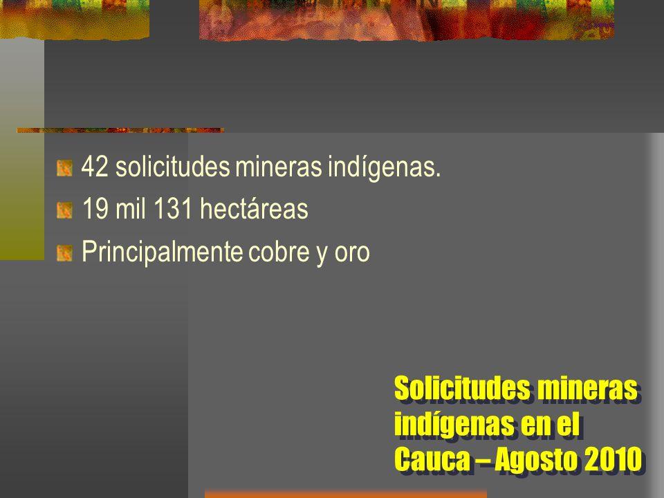 42 solicitudes mineras indígenas. 19 mil 131 hectáreas Principalmente cobre y oro Solicitudes mineras indígenas en el Cauca – Agosto 2010