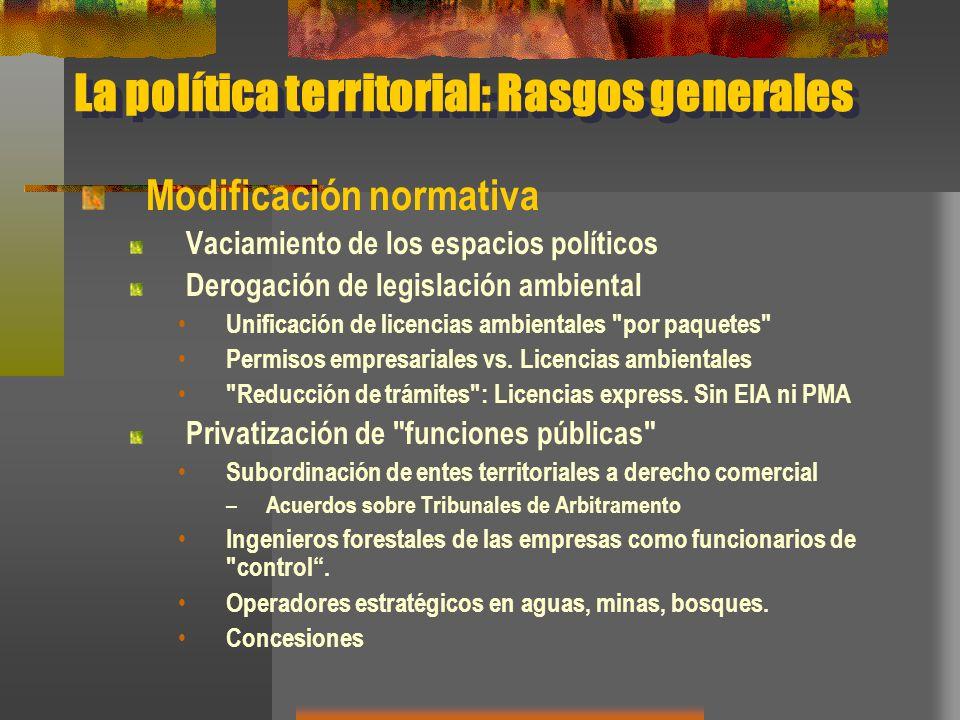 La política territorial: Rasgos generales Modificación normativa Vaciamiento de los espacios políticos Derogación de legislación ambiental Unificación