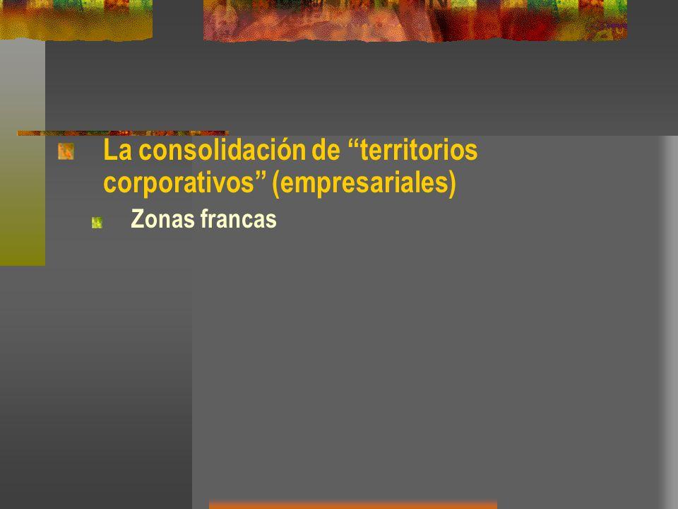 La consolidación de territorios corporativos (empresariales) Zonas francas