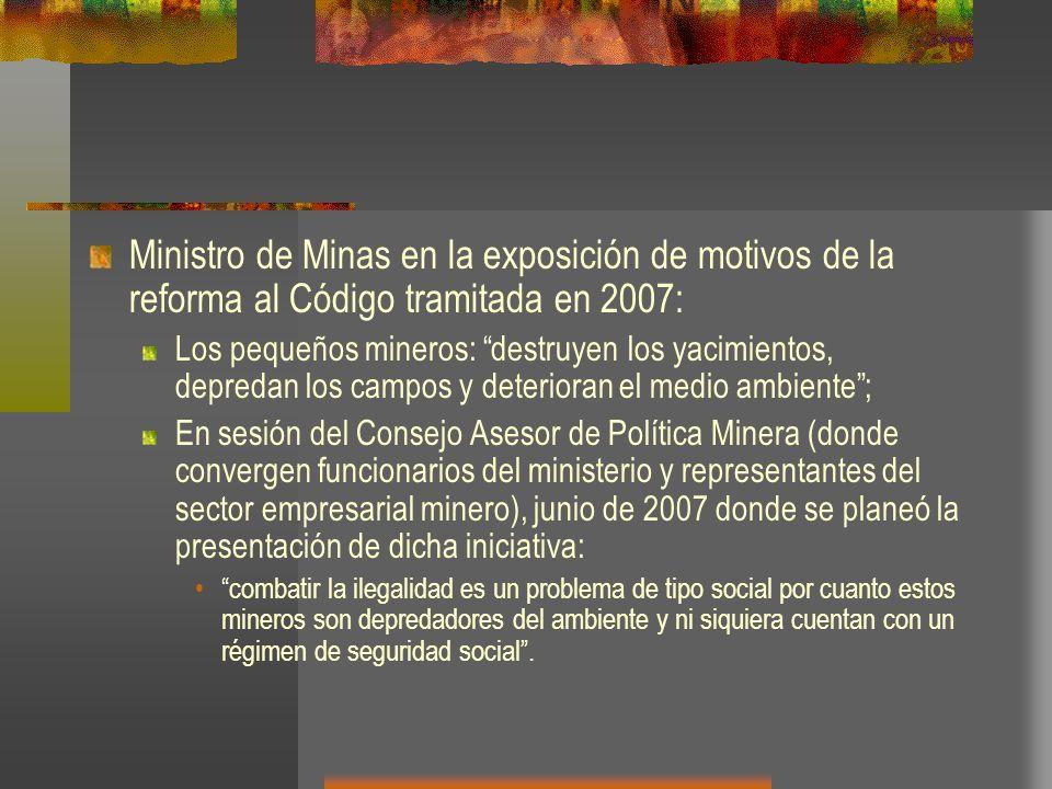 Ministro de Minas en la exposición de motivos de la reforma al Código tramitada en 2007: Los pequeños mineros: destruyen los yacimientos, depredan los