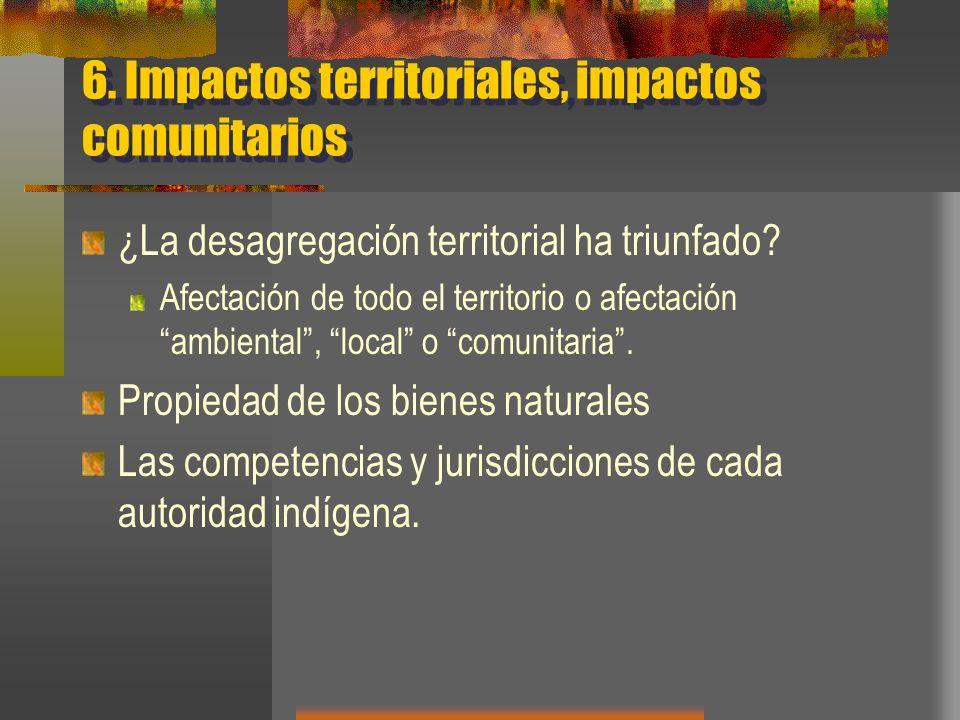 6. Impactos territoriales, impactos comunitarios ¿La desagregación territorial ha triunfado? Afectación de todo el territorio o afectación ambiental,