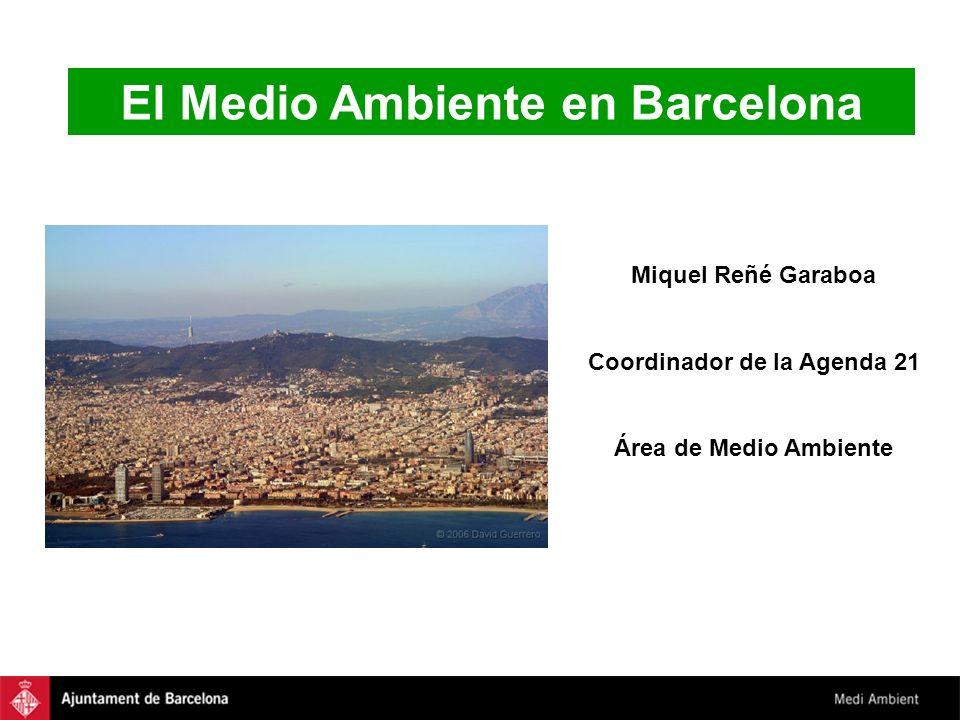 El Medio Ambiente en Barcelona Miquel Reñé Garaboa Coordinador de la Agenda 21 Área de Medio Ambiente