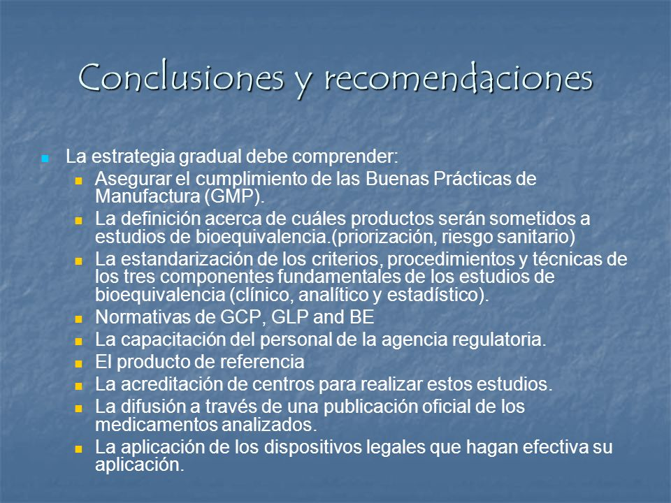 Conclusiones y recomendaciones La estrategia gradual debe comprender: Asegurar el cumplimiento de las Buenas Prácticas de Manufactura (GMP). La defini