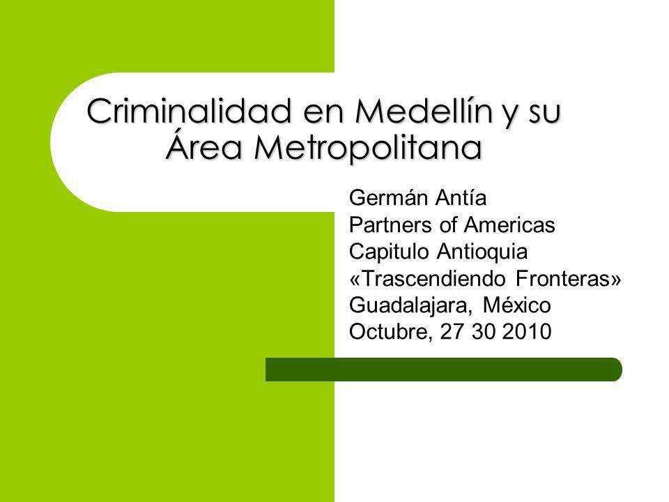 Criminalidad en Medellín y su Área Metropolitana Germán Antía Partners of Americas Capitulo Antioquia «Trascendiendo Fronteras» Guadalajara, México Octubre, 27 30 2010