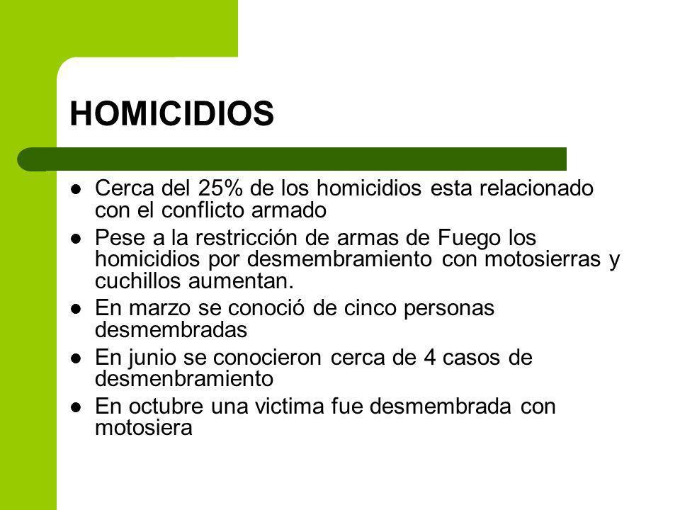 HOMICIDIOS Cerca del 25% de los homicidios esta relacionado con el conflicto armado Pese a la restricción de armas de Fuego los homicidios por desmembramiento con motosierras y cuchillos aumentan.