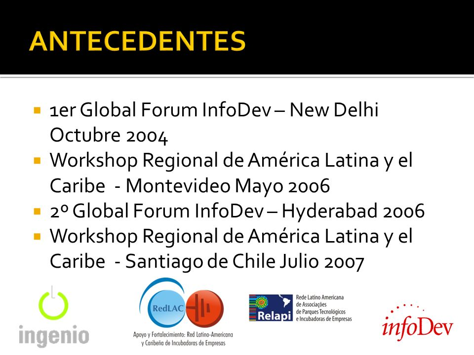 1er Global Forum InfoDev – New Delhi Octubre 2004 Workshop Regional de América Latina y el Caribe - Montevideo Mayo 2006 2º Global Forum InfoDev – Hyderabad 2006 Workshop Regional de América Latina y el Caribe - Santiago de Chile Julio 2007