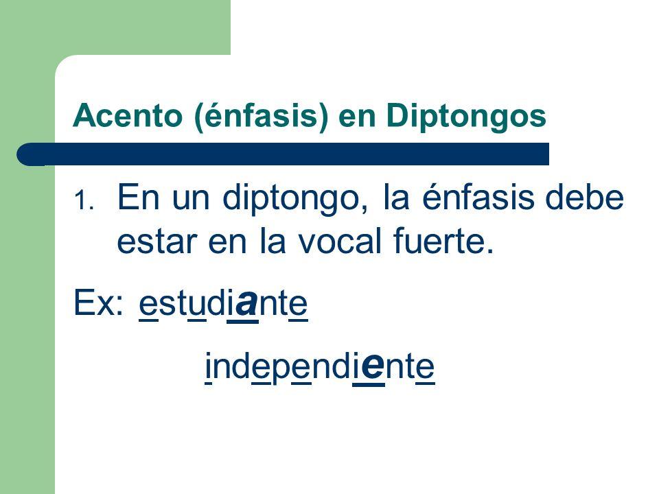 Acento (énfasis) en Diptongos 1.En un diptongo, la énfasis debe estar en la vocal fuerte.