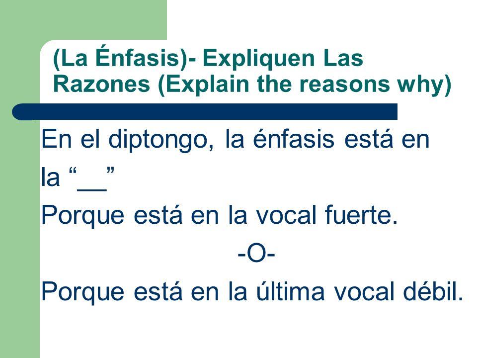 (La Énfasis)- Expliquen Las Razones (Explain the reasons why) En el diptongo, la énfasis está en la __ Porque está en la vocal fuerte.