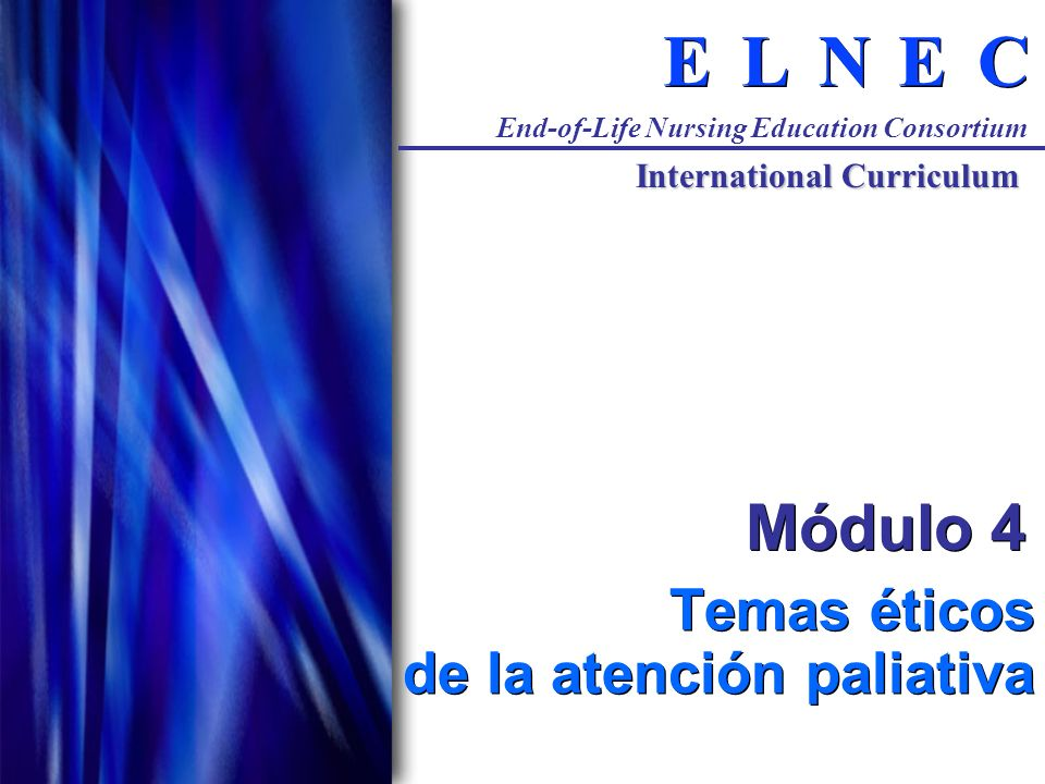 C C E E N N L L E E End-of-Life Nursing Education Consortium International Curriculum Módulo 4 Temas éticos de la atención paliativa