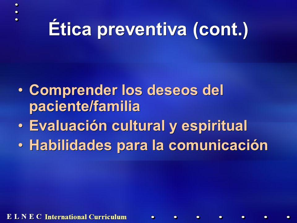 E E N N E E C C L L International Curriculum Ética preventiva (cont.) Comprender los deseos del paciente/familia Evaluación cultural y espiritual Habilidades para la comunicación Comprender los deseos del paciente/familia Evaluación cultural y espiritual Habilidades para la comunicación
