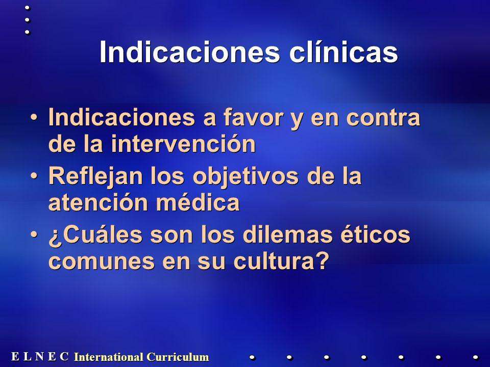 E E N N E E C C L L International Curriculum Indicaciones clínicas Indicaciones a favor y en contra de la intervención Reflejan los objetivos de la atención médica ¿Cuáles son los dilemas éticos comunes en su cultura.