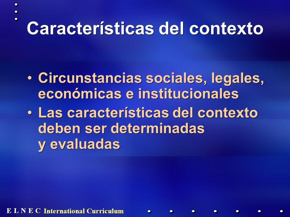 E E N N E E C C L L International Curriculum Características del contexto Circunstancias sociales, legales, económicas e institucionales Las características del contexto deben ser determinadas y evaluadas Circunstancias sociales, legales, económicas e institucionales Las características del contexto deben ser determinadas y evaluadas