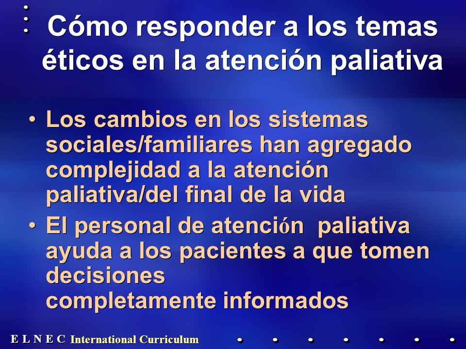 E E N N E E C C L L International Curriculum Cómo responder a los temas éticos en la atención paliativa Los cambios en los sistemas sociales/familiares han agregado complejidad a la atención paliativa/del final de la vida El personal de atenci ó n paliativa ayuda a los pacientes a que tomen decisiones completamente informados Los cambios en los sistemas sociales/familiares han agregado complejidad a la atención paliativa/del final de la vida El personal de atenci ó n paliativa ayuda a los pacientes a que tomen decisiones completamente informados