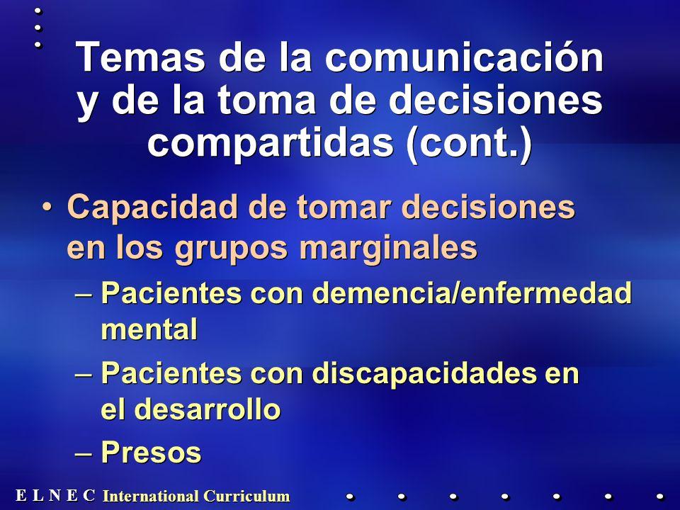 E E N N E E C C L L International Curriculum Temas de la comunicación y de la toma de decisiones compartidas (cont.) Capacidad de tomar decisiones en los grupos marginales –Pacientes con demencia/enfermedad mental –Pacientes con discapacidades en el desarrollo –Presos Capacidad de tomar decisiones en los grupos marginales –Pacientes con demencia/enfermedad mental –Pacientes con discapacidades en el desarrollo –Presos
