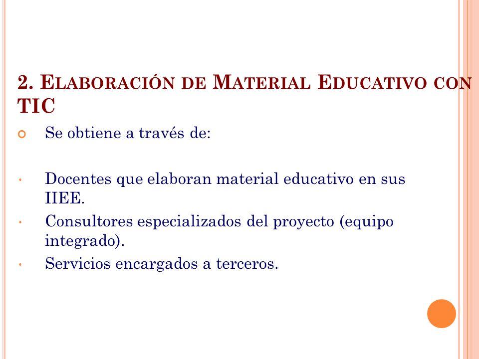 2. E LABORACIÓN DE M ATERIAL E DUCATIVO CON TIC Se obtiene a través de: Docentes que elaboran material educativo en sus IIEE. Consultores especializad