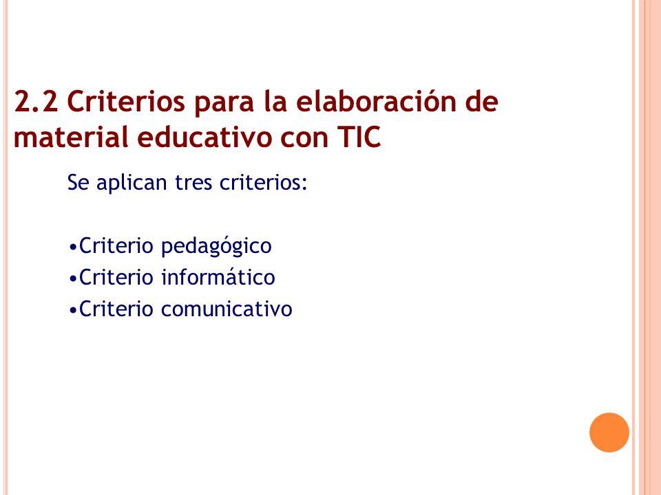 2.2 Criterios para la elaboración de material educativo con TIC Se aplican tres criterios: Criterio pedagógico Criterio informático Criterio comunicat