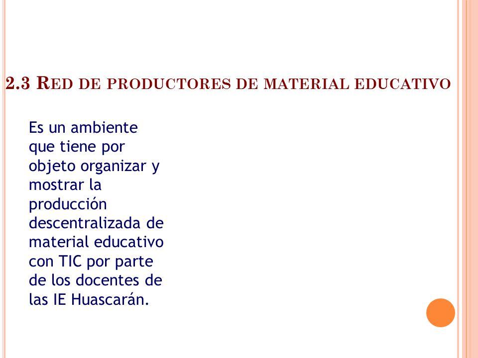 2.3 R ED DE PRODUCTORES DE MATERIAL EDUCATIVO Es un ambiente que tiene por objeto organizar y mostrar la producción descentralizada de material educat