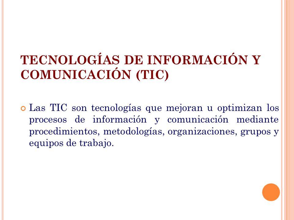 TECNOLOGÍAS DE INFORMACIÓN Y COMUNICACIÓN (TIC) Las TIC son tecnologías que mejoran u optimizan los procesos de información y comunicación mediante pr