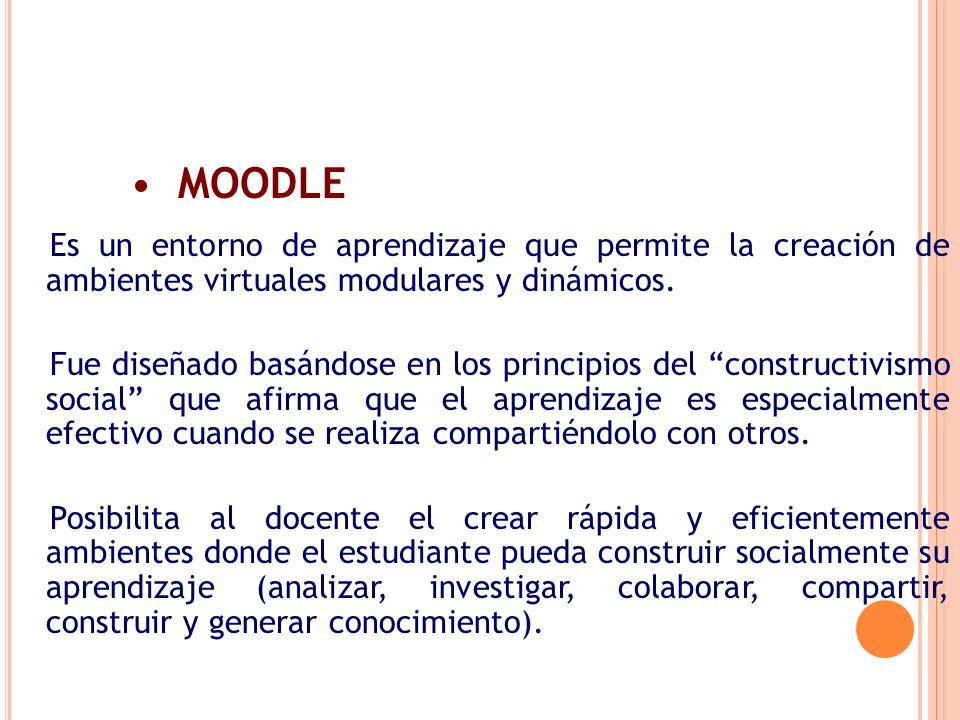 MOODLE Es un entorno de aprendizaje que permite la creación de ambientes virtuales modulares y dinámicos. Fue diseñado basándose en los principios del