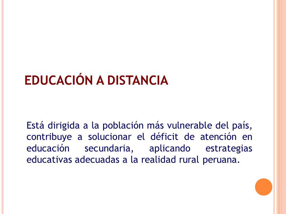 EDUCACIÓN A DISTANCIA Está dirigida a la población más vulnerable del país, contribuye a solucionar el déficit de atención en educación secundaria, ap