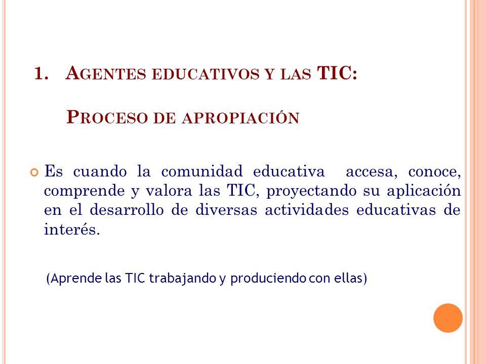 1.A GENTES EDUCATIVOS Y LAS TIC: P ROCESO DE APROPIACIÓN Es cuando la comunidad educativa accesa, conoce, comprende y valora las TIC, proyectando su a