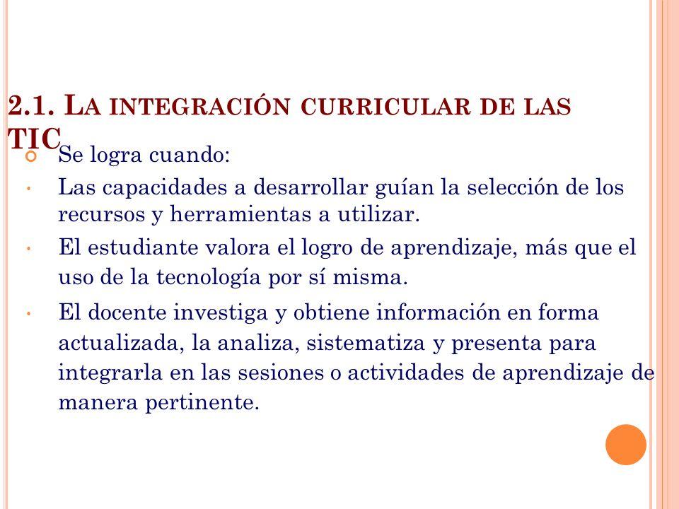 2.1. L A INTEGRACIÓN CURRICULAR DE LAS TIC Se logra cuando: Las capacidades a desarrollar guían la selección de los recursos y herramientas a utilizar