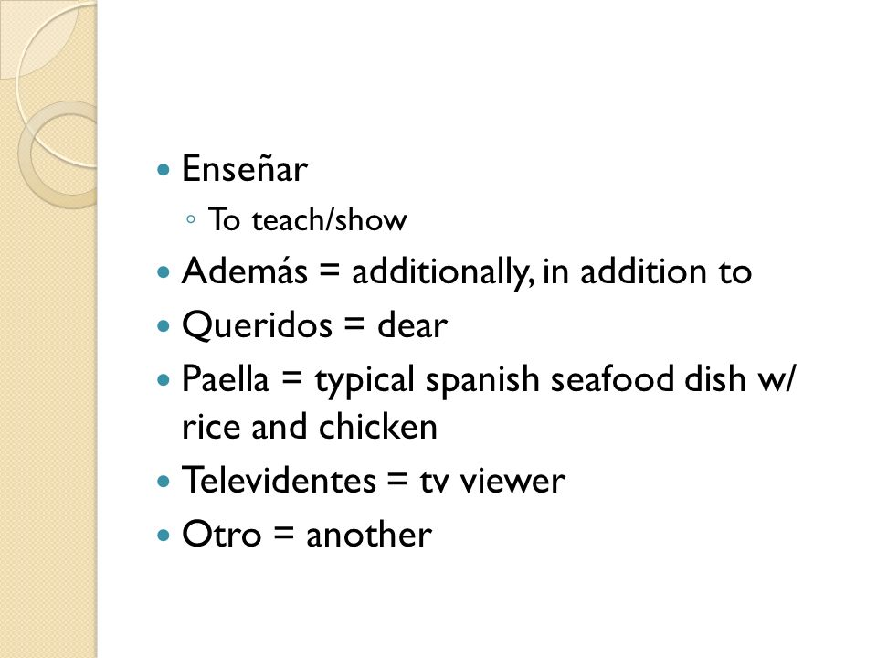 Enseñar To teach/show Además = additionally, in addition to Queridos = dear Paella = typical spanish seafood dish w/ rice and chicken Televidentes = t