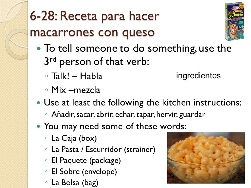 6-28: Receta para hacer macarrones con queso To tell someone to do something, use the 3 rd person of that verb: Talk! – Habla Mix –mezcla Use at least