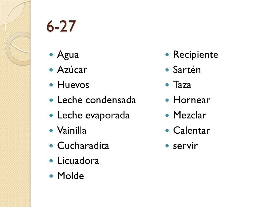 6-27 Agua Azúcar Huevos Leche condensada Leche evaporada Vainilla Cucharadita Licuadora Molde Recipiente Sartén Taza Hornear Mezclar Calentar servir