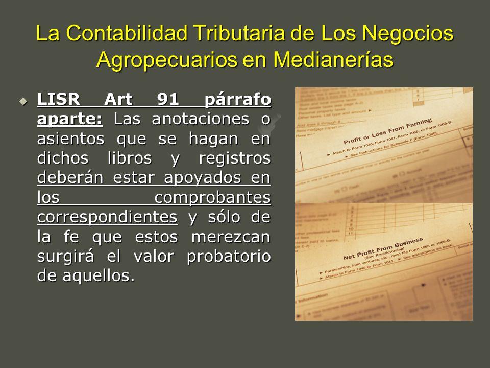 La Contabilidad Tributaria de Los Negocios Agropecuarios en Medianerías LISR Art 91 párrafo aparte: Las anotaciones o asientos que se hagan en dichos