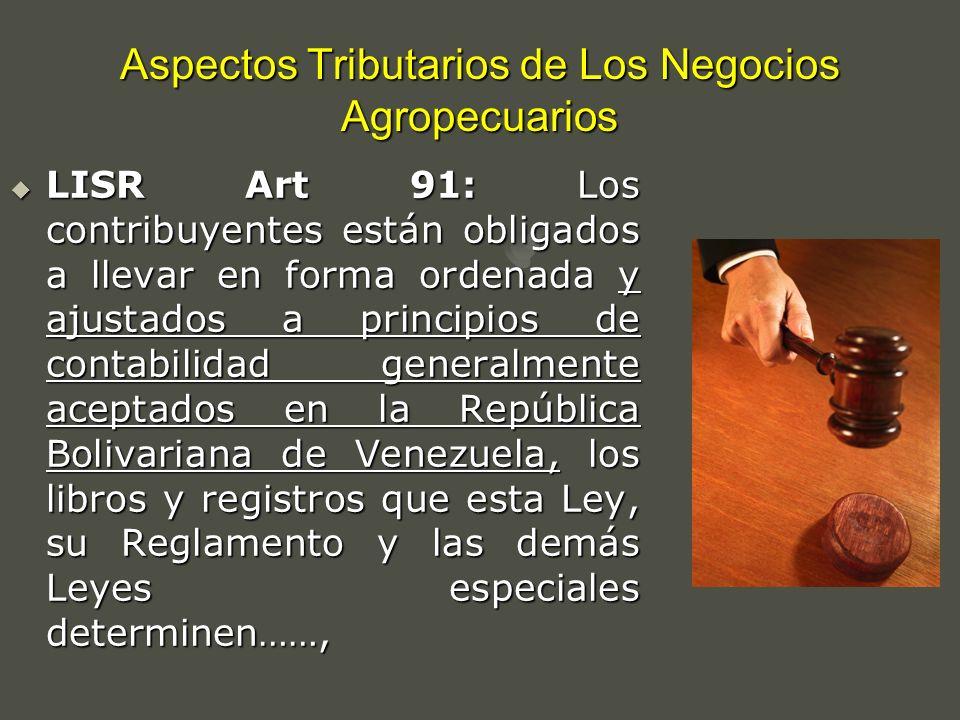 Aspectos Tributarios de Los Negocios Agropecuarios LISR Art 91: Los contribuyentes están obligados a llevar en forma ordenada y ajustados a principios