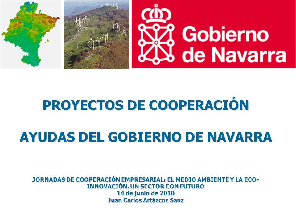 PROYECTOS DE COOPERACIÓN AYUDAS DEL GOBIERNO DE NAVARRA JORNADAS DE COOPERACIÓN EMPRESARIAL: EL MEDIO AMBIENTE Y LA ECO- INNOVACIÓN, UN SECTOR CON FUTURO 14 de junio de 2010 Juan Carlos Artázcoz Sanz