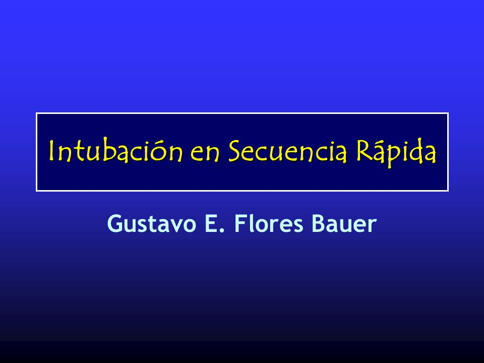 Intubación en Secuencia Rápida Gustavo E. Flores Bauer