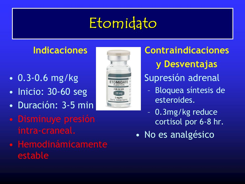 Etomidato Indicaciones 0.3-0.6 mg/kg Inicio: 30-60 seg Duración: 3-5 min Disminuye presión intra-craneal. Hemodinámicamente estable Contraindicaciones