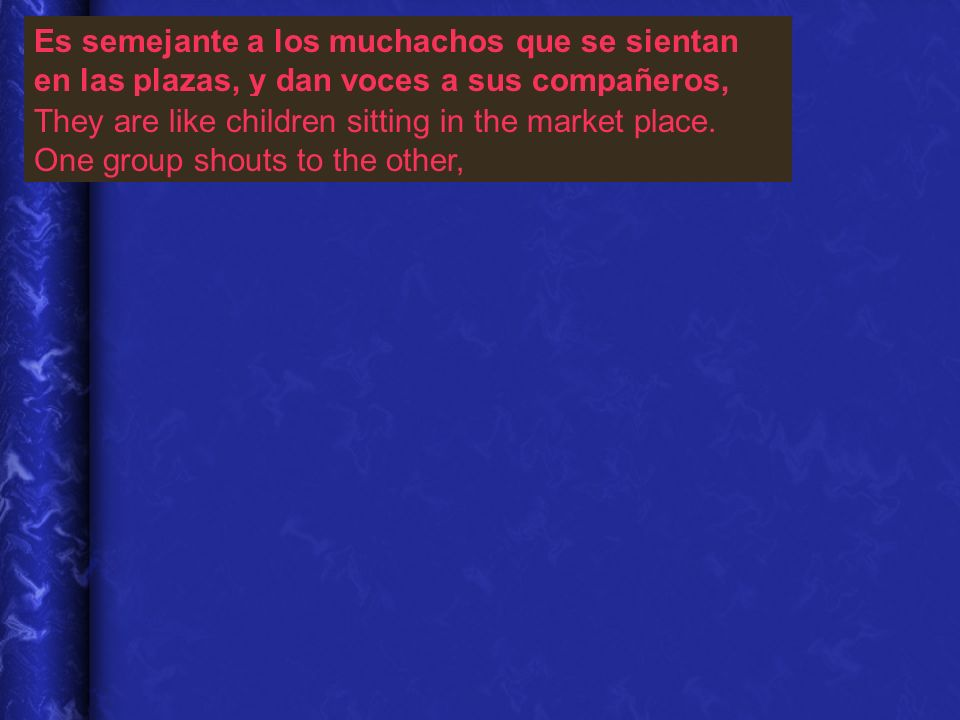 Es semejante a los muchachos que se sientan en las plazas, y dan voces a sus compañeros, They are like children sitting in the market place.