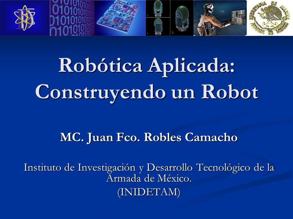 Robótica Aplicada: Construyendo un Robot MC. Juan Fco. Robles Camacho Instituto de Investigación y Desarrollo Tecnológico de la Armada de México. (INI
