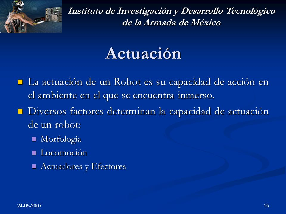 Instituto de Investigación y Desarrollo Tecnológico de la Armada de México 24-05-2007 15 Actuación La actuación de un Robot es su capacidad de acción en el ambiente en el que se encuentra inmerso.