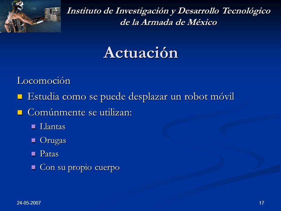 Instituto de Investigación y Desarrollo Tecnológico de la Armada de México 24-05-2007 17 Actuación Locomoción Estudia como se puede desplazar un robot móvil Estudia como se puede desplazar un robot móvil Comúnmente se utilizan: Comúnmente se utilizan: Llantas Llantas Orugas Orugas Patas Patas Con su propio cuerpo Con su propio cuerpo