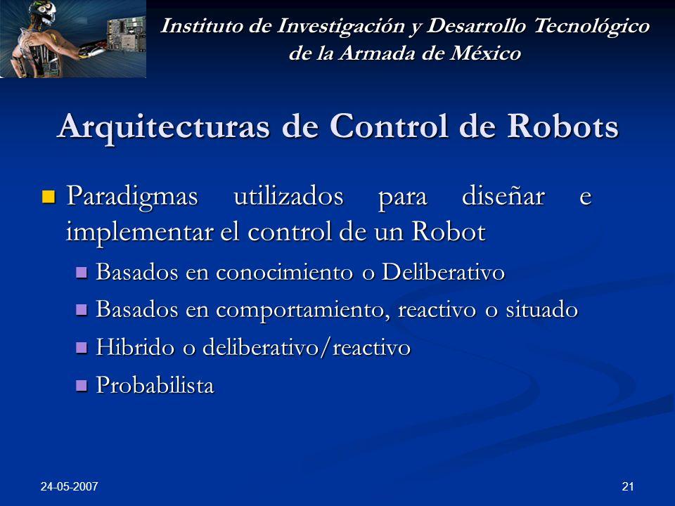 Instituto de Investigación y Desarrollo Tecnológico de la Armada de México 24-05-2007 21 Arquitecturas de Control de Robots Paradigmas utilizados para diseñar e implementar el control de un Robot Paradigmas utilizados para diseñar e implementar el control de un Robot Basados en conocimiento o Deliberativo Basados en conocimiento o Deliberativo Basados en comportamiento, reactivo o situado Basados en comportamiento, reactivo o situado Hibrido o deliberativo/reactivo Hibrido o deliberativo/reactivo Probabilista Probabilista