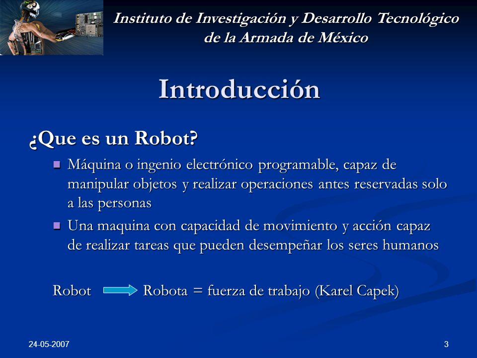 Instituto de Investigación y Desarrollo Tecnológico de la Armada de México 24-05-2007 3 Introducción ¿Que es un Robot? Máquina o ingenio electrónico p