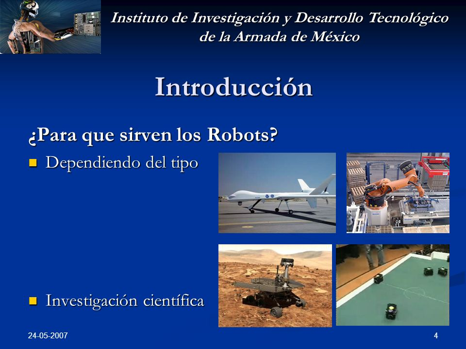 Instituto de Investigación y Desarrollo Tecnológico de la Armada de México 24-05-2007 4 Introducción ¿Para que sirven los Robots? Dependiendo del tipo