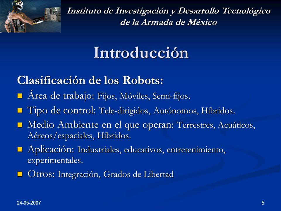 Instituto de Investigación y Desarrollo Tecnológico de la Armada de México 24-05-2007 5 Introducción Clasificación de los Robots: Área de trabajo: Fijos, Móviles, Semi-fijos.