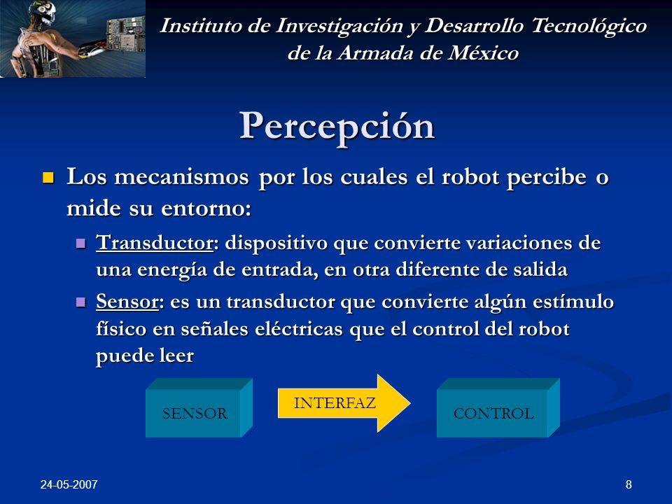 Instituto de Investigación y Desarrollo Tecnológico de la Armada de México 24-05-2007 19 Actuación Actuadores: Elementos que mueven las extremidades o impulsan al robot: Elementos que mueven las extremidades o impulsan al robot: Motores CD Motores CD Servomotores Servomotores Motores de pasos Motores de pasos