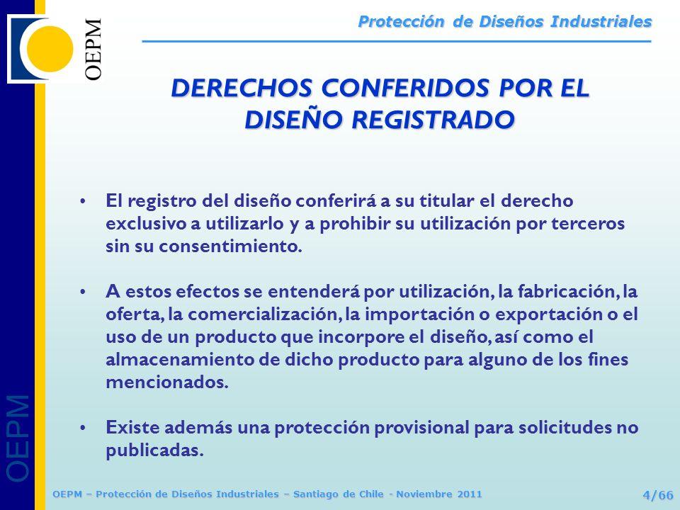 OEPM 5/66 Protección de Diseños Industriales OEPM – Protección de Diseños Industriales – Santiago de Chile - Noviembre 2011 DEPÓSITO INTERNACIONAL Pluralidad de depósitos nacionales Depósito ante la OMPI (Ginebra/Suiza) Arreglo de La Haya, Acta 1999 = VÍA COMUNITARIA EUROPEA Registro ante la OAMI (Alicante/España) Reglamento (CE) 6/2002 = Protección en la Unión Europea VÍA NACIONAL ESPAÑA Registro ante la OEPM (Ley 20/2003) = Protección en España FORMAS DE REGISTRAR EL DISEÑO EN ESPAÑA