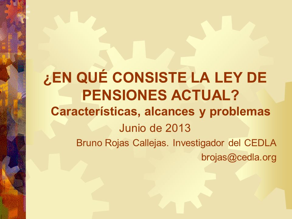 ¿EN QUÉ CONSISTE LA LEY DE PENSIONES ACTUAL? Características, alcances y problemas Junio de 2013 Bruno Rojas Callejas. Investigador del CEDLA brojas@c