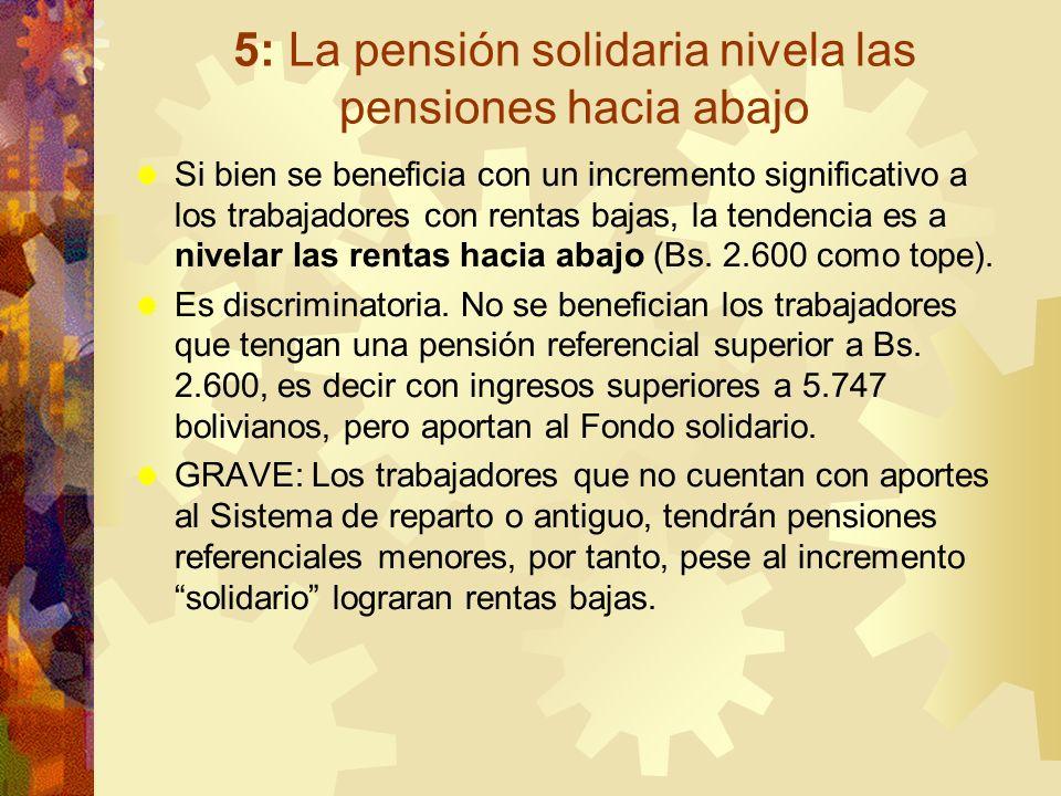 5: La pensión solidaria nivela las pensiones hacia abajo Si bien se beneficia con un incremento significativo a los trabajadores con rentas bajas, la