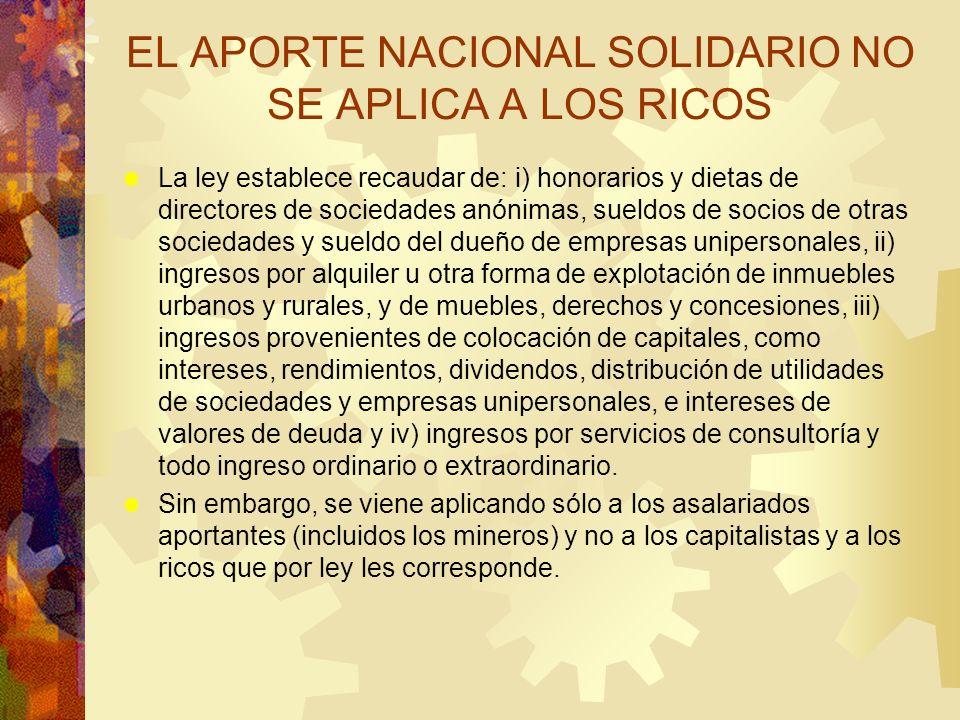 EL APORTE NACIONAL SOLIDARIO NO SE APLICA A LOS RICOS La ley establece recaudar de: i) honorarios y dietas de directores de sociedades anónimas, sueld